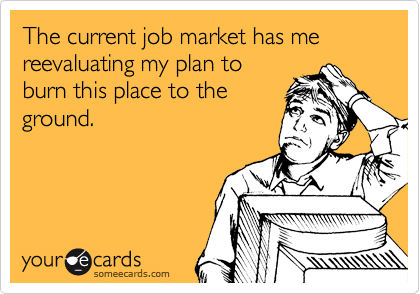 The current job market has me reevaluating my plan to burn this place to the ground.