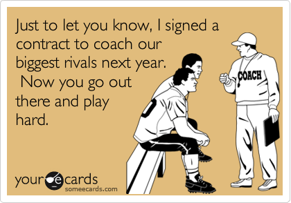 Just to let you know, I signed acontract to coach ourbiggest rivals next year. Now you go outthere and playhard.