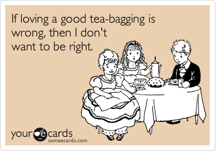 If loving a good tea-bagging is wrong, then I don't