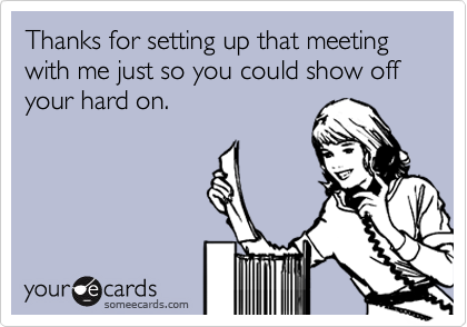 Thanks for setting up that meeting with me just so you could show off your hard on.