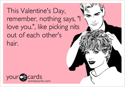 """This Valentine's Day,remember, nothing says, """"Ilove you."""", like picking nitsout of each other'shair."""