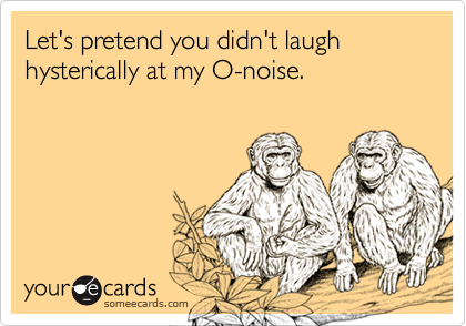 Let's pretend you didn't laugh hysterically at my O-noise.