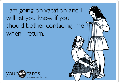 I am going on vacation and Iwill let you know if youshould bother contacing  mewhen I return.