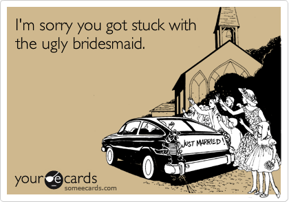 I'm sorry you got stuck withthe ugly bridesmaid.