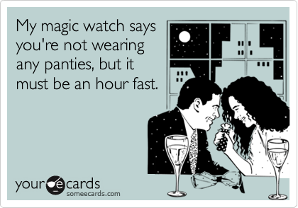 My magic watch saysyou're not wearingany panties, but itmust be an hour fast.