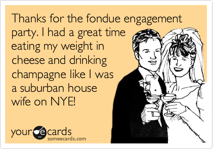 Thanks for the fondue engagement party. I had a great time eating my weight in cheese and drinking champagne like I was a suburban house wife on NYE!