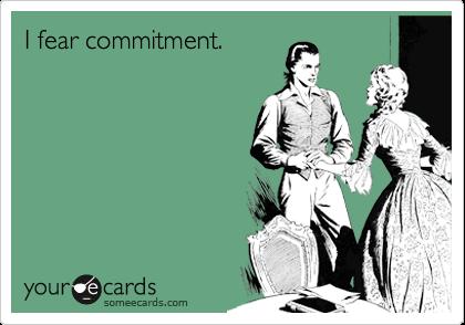 I fear commitment.