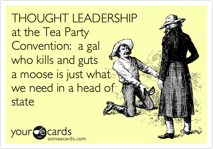 THOUGHT LEADERSHIP at the Tea Party Convention:  a gal who kills and guts a moose is just what we need in a head of state