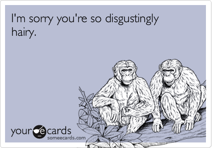 I'm sorry you're so disgustingly hairy.