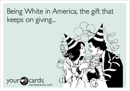 Being White in America, the gift that keeps on giving...