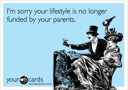 I'm sorry your lifestyle is no longer funded by your parents.