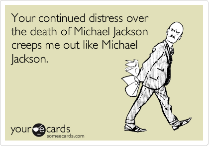 Your continued distress over the death of Michael Jackson creeps me out like Michael Jackson.