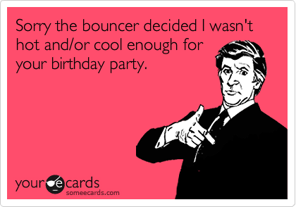 Sorry the bouncer decided I wasn't hot and/or cool enough for