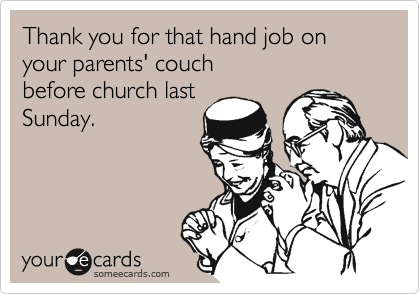 Thank you for that hand job on your parents' couchbefore church lastSunday.