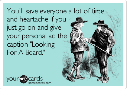 """You'll save everyone a lot of time and heartache if you just go on and give your personal ad the caption """"Looking For A Beard."""""""