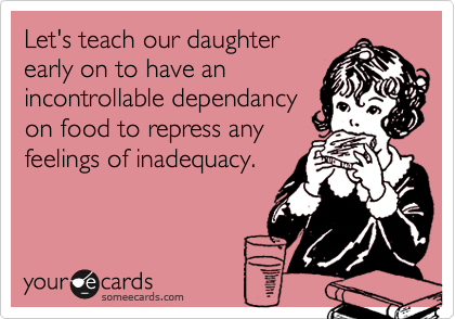 Let's teach our daughterearly on to have anincontrollable dependancyon food to repress anyfeelings of inadequacy.