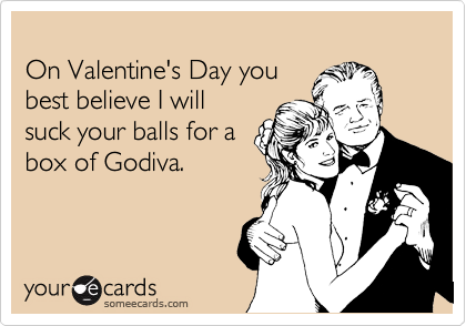 On Valentine's Day you  best believe I will  suck your balls for a  box of Godiva.
