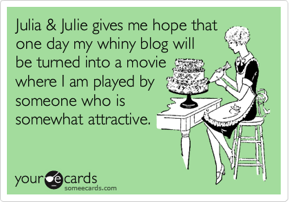 Julia & Julie gives me hope that one day my whiny blog will be turned into a movie where I am played by someone who is somewhat attractive.