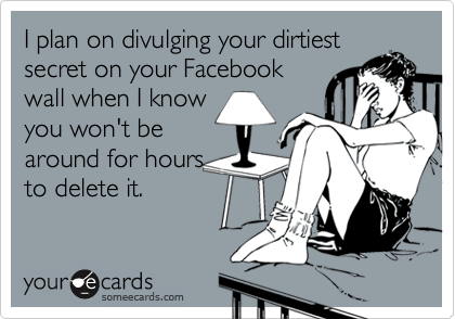 I plan on divulging your dirtiestsecret on your Facebookwall when I knowyou won't bearound for hoursto delete it.