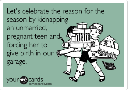 Let's celebrate the reason for the season by kidnapping