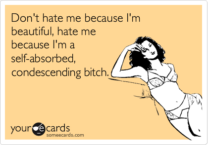 Don't hate me because I'm beautiful, hate mebecause I'm aself-absorbed,condescending bitch.