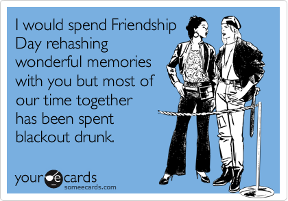 I would spend Friendship Day rehashing wonderful memories with you but most of our time together has been spent blackout drunk.