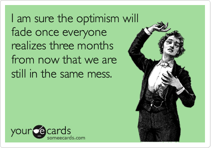I am sure the optimism willfade once everyonerealizes three monthsfrom now that we arestill in the same mess.