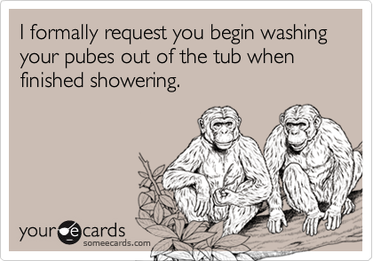 I formally request you begin washing your pubes out of the tub when finished showering.