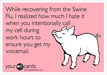 While recovering from the Swine Flu, I realized how much I hate it when you intentionally call my cell during work hours to ensure you get my voicemail.