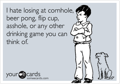 I hate losing at cornhole,beer pong, flip cup,asshole, or any otherdrinking game you canthink of.