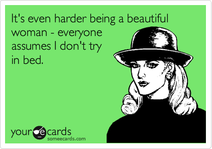 It's even harder being a beautiful woman - everyoneassumes I don't tryin bed.