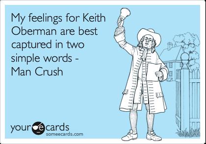 My feelings for KeithOberman are bestcaptured in twosimple words -Man Crush
