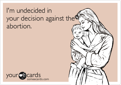 I'm undecided in your decision against the abortion.