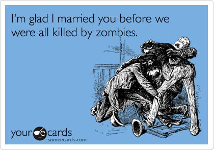 I'm glad i married you before we were all killed by zombies