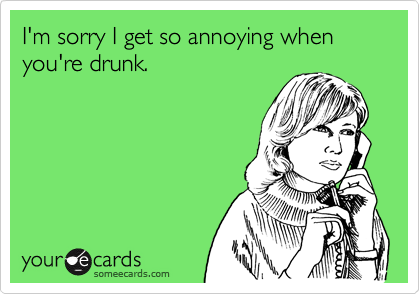 I'm sorry I get so annoying when you're drunk.