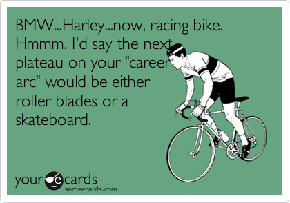"""BMW...Harley...now, racing bike. Hmmm. I'd say the nextplateau on your """"careerarc"""" would be eitherroller blades or askateboard."""