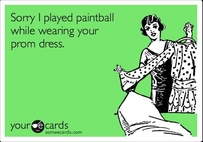 Sorry I played paintballwhile wearing yourprom dress.