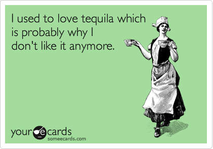 I used to love tequila which is probably why I don't like it anymore.