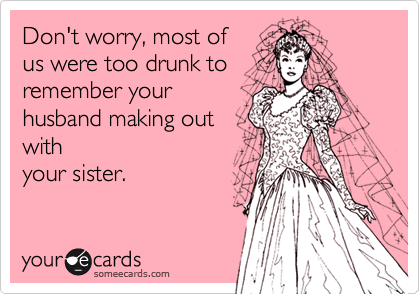 Don't worry, most of us were too drunk to remember your husband making out with your sister.