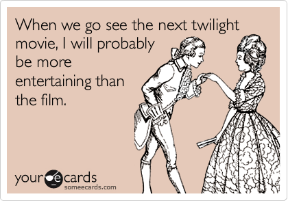 When we go see the next twilight movie, I will probably