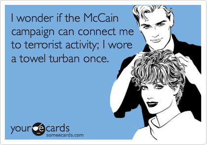 I wonder if the McCaincampaign can connect meto terrorist activity; I worea towel turban once.