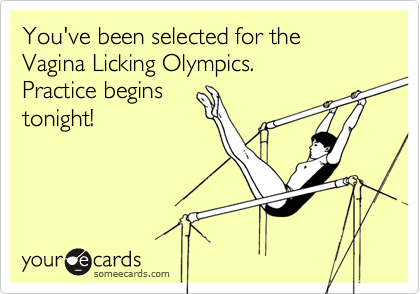 You've been selected for the Vagina Licking Olympics.  