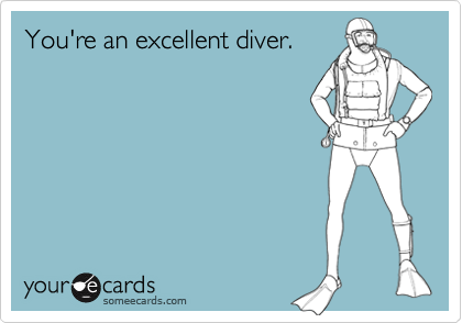 You're an excellent diver.