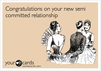 Congratulations on your new semi committed relationship