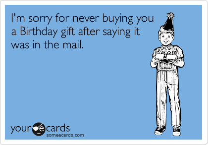 I'm sorry for never buying youa Birthday gift after saying itwas in the mail.