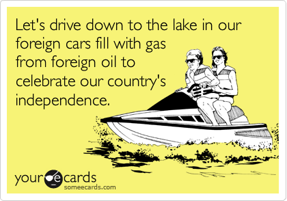 Let's drive down to the lake in our foreign cars fill with gas from foreign oil to celebrate our country's independence.