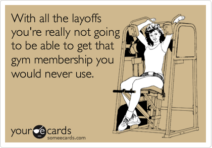 With all the layoffs you're really not going to be able to get that gym membership you would never use.
