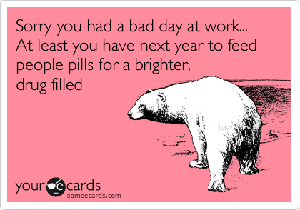 Sorry you had a bad day at work... At least you have next year to feed people...