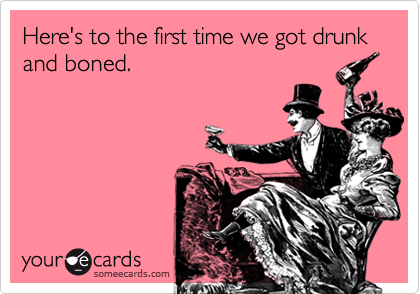 Here's to the first time we got drunk and boned.