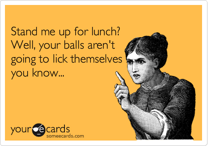 Stand me up for lunch?  Well, your balls aren't  going to lick themselves you know...